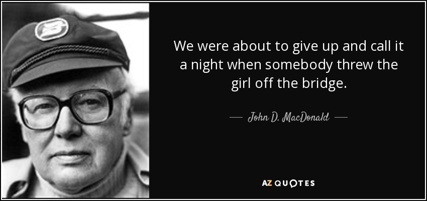 We were about to give up and call it a night when somebody threw the girl off the bridge. - John D. MacDonald