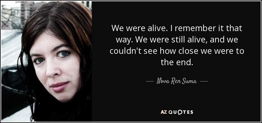 We were alive. I remember it that way. We were still alive, and we couldn't see how close we were to the end. - Nova Ren Suma
