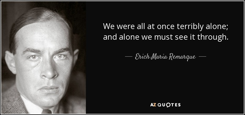 We were all at once terribly alone; and alone we must see it through. - Erich Maria Remarque