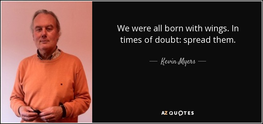 We were all born with wings. In times of doubt: spread them. - Kevin Myers