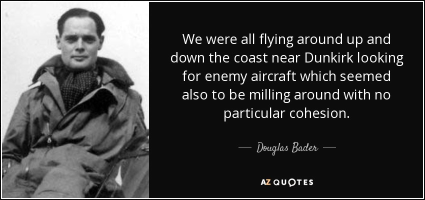 We were all flying around up and down the coast near Dunkirk looking for enemy aircraft which seemed also to be milling around with no particular cohesion. - Douglas Bader