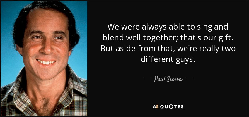 We were always able to sing and blend well together; that's our gift. But aside from that, we're really two different guys. - Paul Simon