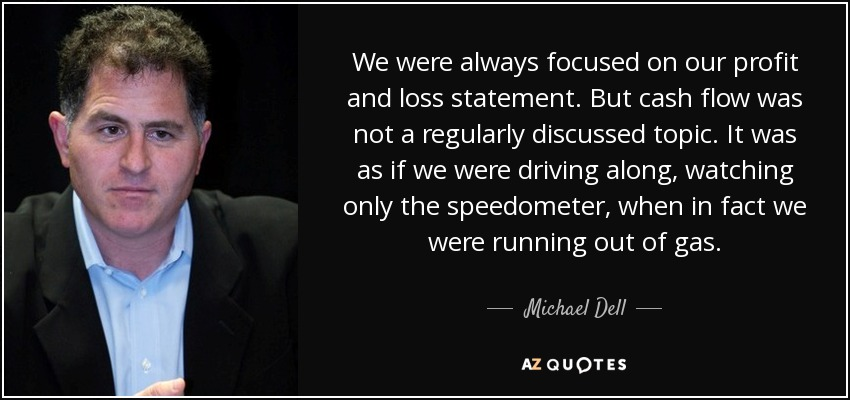 We were always focused on our profit and loss statement. But cash flow was not a regularly discussed topic. It was as if we were driving along, watching only the speedometer, when in fact we were running out of gas. - Michael Dell