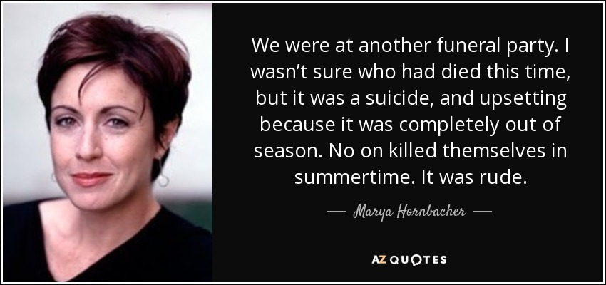 We were at another funeral party. I wasn't sure who had died this time, but it was a suicide, and upsetting because it was completely out of season. No on killed themselves in summertime. It was rude. - Marya Hornbacher