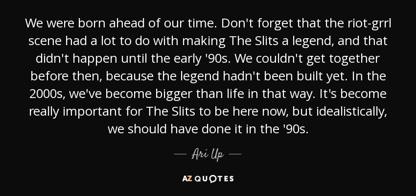 We were born ahead of our time. Don't forget that the riot-grrl scene had a lot to do with making The Slits a legend, and that didn't happen until the early '90s. We couldn't get together before then, because the legend hadn't been built yet. In the 2000s, we've become bigger than life in that way. It's become really important for The Slits to be here now, but idealistically, we should have done it in the '90s. - Ari Up