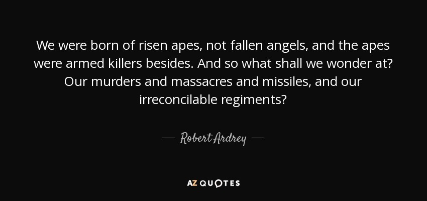 We were born of risen apes, not fallen angels, and the apes were armed killers besides. And so what shall we wonder at? Our murders and massacres and missiles, and our irreconcilable regiments? - Robert Ardrey
