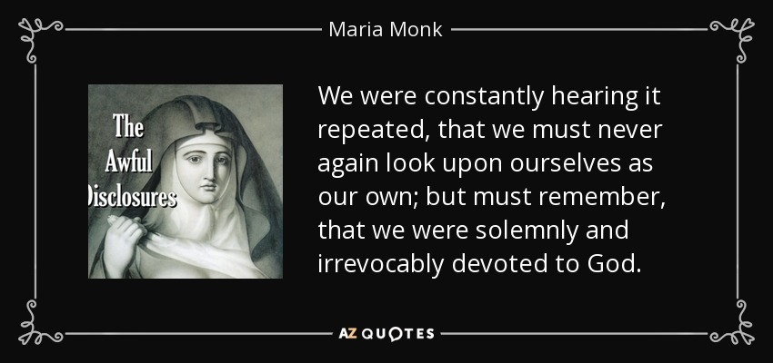 We were constantly hearing it repeated, that we must never again look upon ourselves as our own; but must remember, that we were solemnly and irrevocably devoted to God. - Maria Monk
