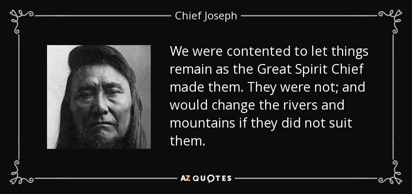 We were contented to let things remain as the Great Spirit Chief made them. They were not; and would change the rivers and mountains if they did not suit them. - Chief Joseph