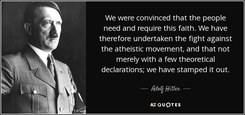 We were convinced that the people need and require this faith. We have therefore undertaken the fight against the atheistic movement, and that not merely with a few theoretical declarations; we have stamped it out. - Adolf Hitler