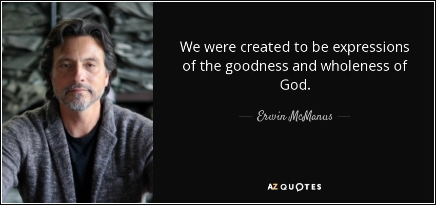 We were created to be expressions of the goodness and wholeness of God. - Erwin McManus