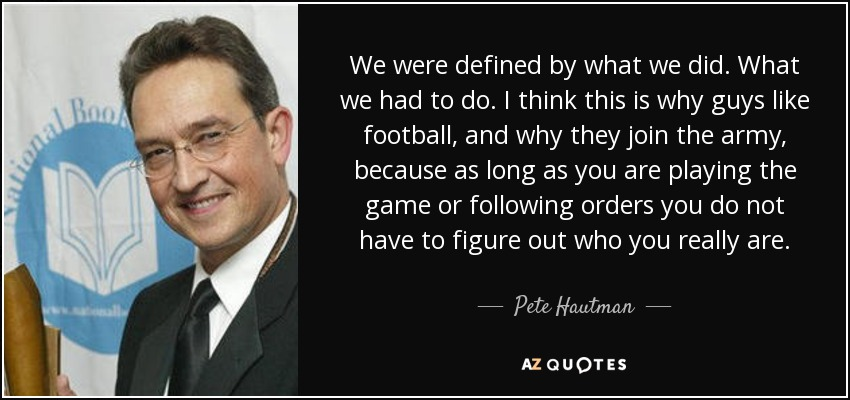 We were defined by what we did. What we had to do. I think this is why guys like football, and why they join the army, because as long as you are playing the game or following orders you do not have to figure out who you really are. - Pete Hautman