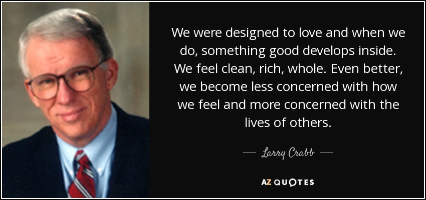 We were designed to love and when we do, something good develops inside. We feel clean, rich, whole. Even better, we become less concerned with how we feel and more concerned with the lives of others. - Larry Crabb