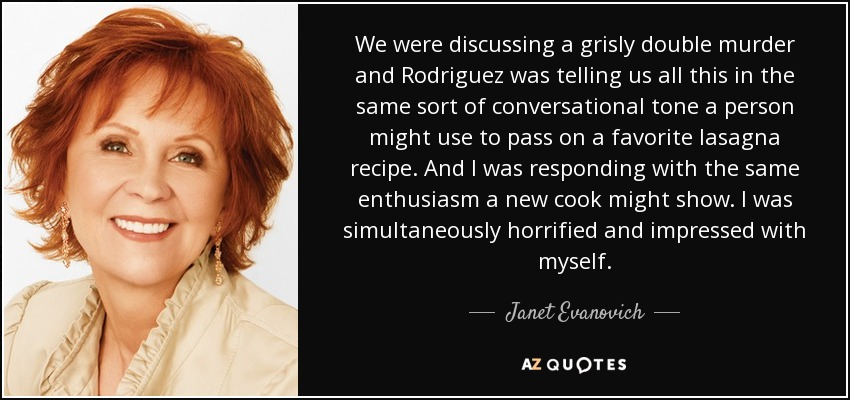 We were discussing a grisly double murder and Rodriguez was telling us all this in the same sort of conversational tone a person might use to pass on a favorite lasagna recipe. And I was responding with the same enthusiasm a new cook might show. I was simultaneously horrified and impressed with myself. - Janet Evanovich