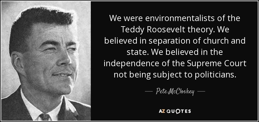 We were environmentalists of the Teddy Roosevelt theory. We believed in separation of church and state. We believed in the independence of the Supreme Court not being subject to politicians. - Pete McCloskey