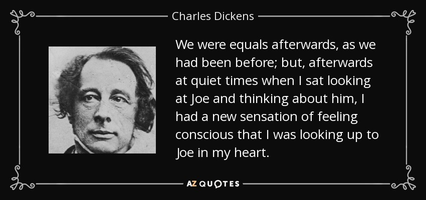 We were equals afterwards, as we had been before; but, afterwards at quiet times when I sat looking at Joe and thinking about him, I had a new sensation of feeling conscious that I was looking up to Joe in my heart. - Charles Dickens