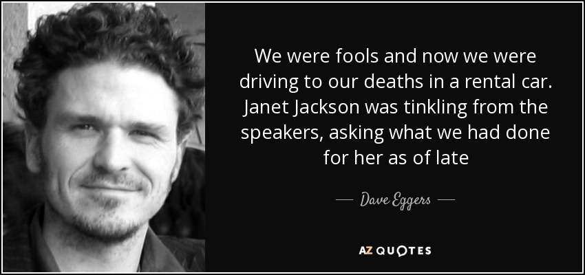 We were fools and now we were driving to our deaths in a rental car. Janet Jackson was tinkling from the speakers, asking what we had done for her as of late - Dave Eggers