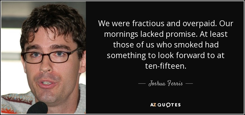 We were fractious and overpaid. Our mornings lacked promise. At least those of us who smoked had something to look forward to at ten-fifteen. - Joshua Ferris