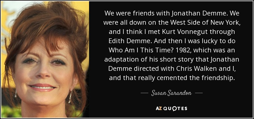 We were friends with Jonathan Demme. We were all down on the West Side of New York, and I think I met Kurt Vonnegut through Edith Demme. And then I was lucky to do Who Am I This Time? 1982, which was an adaptation of his short story that Jonathan Demme directed with Chris Walken and I, and that really cemented the friendship. - Susan Sarandon