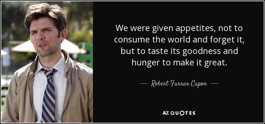 We were given appetites, not to consume the world and forget it, but to taste its goodness and hunger to make it great. - Robert Farrar Capon