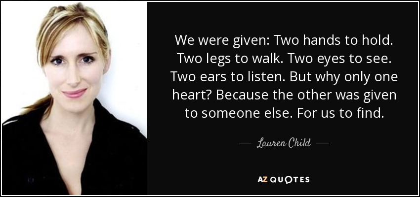 We were given: Two hands to hold. Two legs to walk. Two eyes to see. Two ears to listen. But why only one heart? Because the other was given to someone else. For us to find. - Lauren Child
