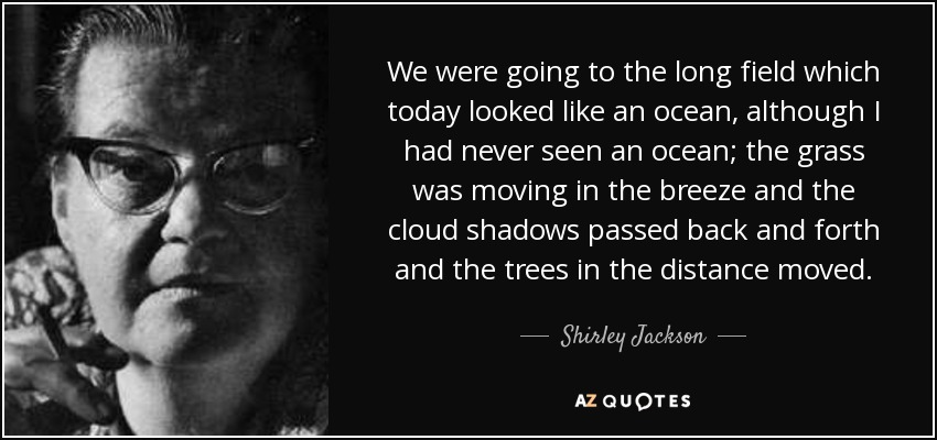 We were going to the long field which today looked like an ocean, although I had never seen an ocean; the grass was moving in the breeze and the cloud shadows passed back and forth and the trees in the distance moved. - Shirley Jackson