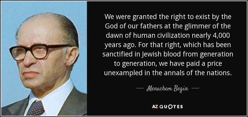 We were granted the right to exist by the God of our fathers at the glimmer of the dawn of human civilization nearly 4,000 years ago. For that right, which has been sanctified in Jewish blood from generation to generation, we have paid a price unexampled in the annals of the nations. - Menachem Begin