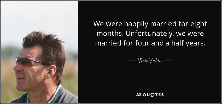 We were happily married for eight months. Unfortunately, we were married for four and a half years. - Nick Faldo