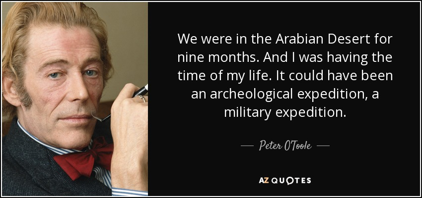We were in the Arabian Desert for nine months. And I was having the time of my life. It could have been an archeological expedition, a military expedition. - Peter O'Toole