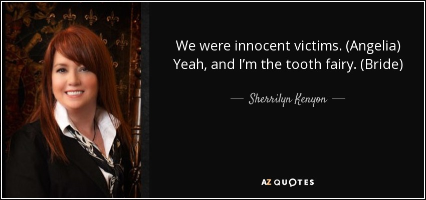 We were innocent victims. (Angelia) Yeah, and I'm the tooth fairy. (Bride) - Sherrilyn Kenyon