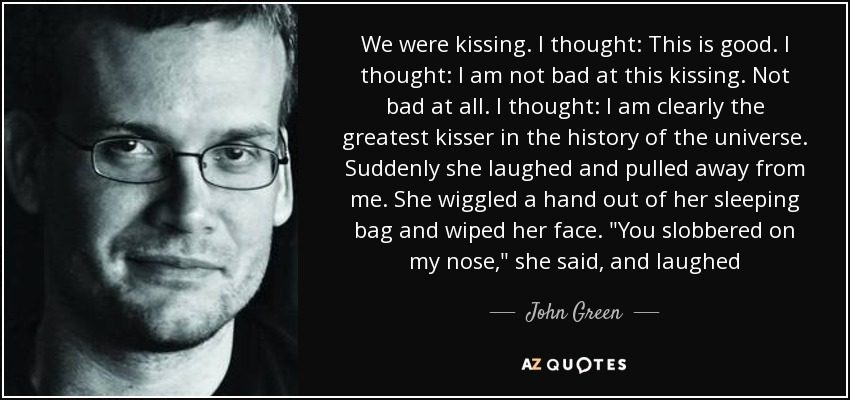 We were kissing. I thought: This is good. I thought: I am not bad at this kissing. Not bad at all. I thought: I am clearly the greatest kisser in the history of the universe. Suddenly she laughed and pulled away from me. She wiggled a hand out of her sleeping bag and wiped her face.