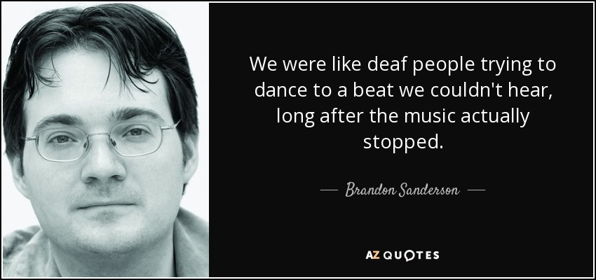 We were like deaf people trying to dance to a beat we couldn't hear, long after the music actually stopped. - Brandon Sanderson