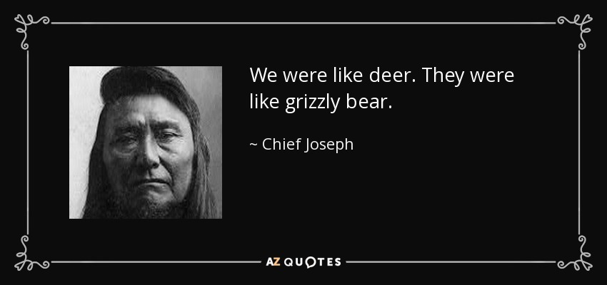 We were like deer. They were like grizzly bear. - Chief Joseph