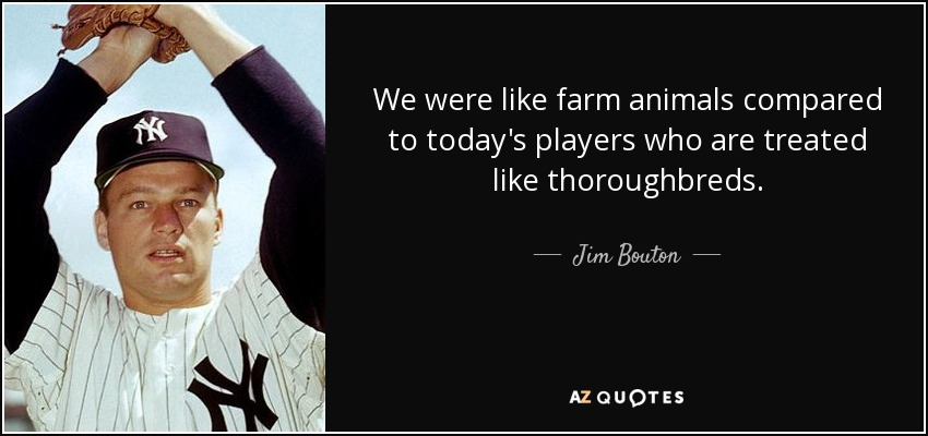 We were like farm animals compared to today's players who are treated like thoroughbreds. - Jim Bouton