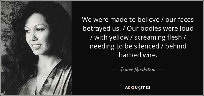 We were made to believe / our faces betrayed us. / Our bodies were loud / with yellow / screaming flesh / needing to be silenced / behind barbed wire. - Janice Mirikitani