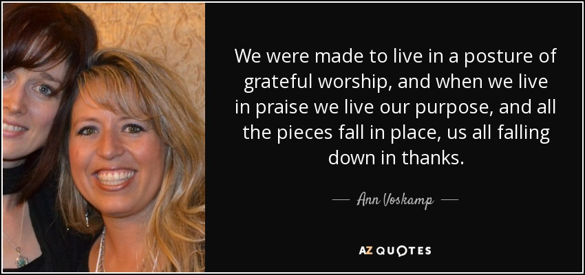 We were made to live in a posture of grateful worship, and when we live in praise we live our purpose, and all the pieces fall in place, us all falling down in thanks. - Ann Voskamp