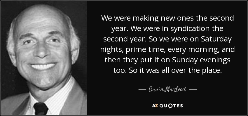 We were making new ones the second year. We were in syndication the second year. So we were on Saturday nights, prime time, every morning, and then they put it on Sunday evenings too. So it was all over the place. - Gavin MacLeod