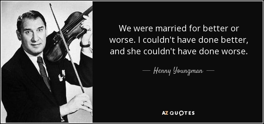 Henny Youngman Quote We Were Married For Better Or Worse I Couldn