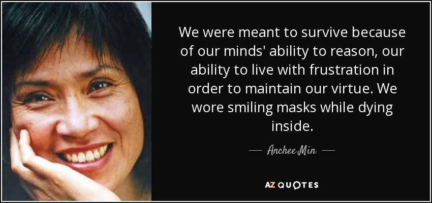 We were meant to survive because of our minds' ability to reason, our ability to live with frustration in order to maintain our virtue. We wore smiling masks while dying inside. - Anchee Min