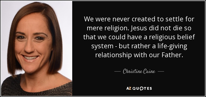 We were never created to settle for mere religion. Jesus did not die so that we could have a religious belief system - but rather a life-giving relationship with our Father. - Christine Caine