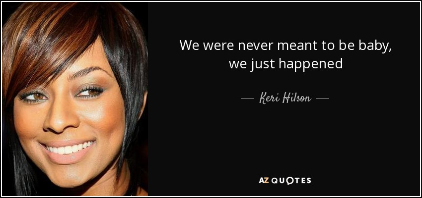 We were never meant to be baby, we just happened - Keri Hilson