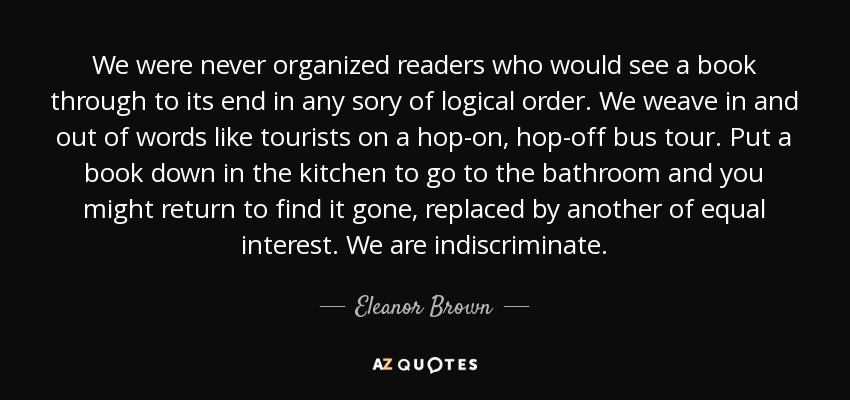 We were never organized readers who would see a book through to its end in any sory of logical order. We weave in and out of words like tourists on a hop-on, hop-off bus tour. Put a book down in the kitchen to go to the bathroom and you might return to find it gone, replaced by another of equal interest. We are indiscriminate. - Eleanor Brown
