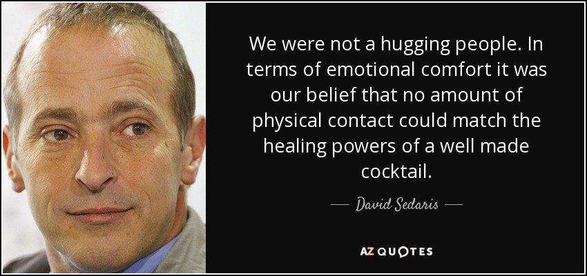 We were not a hugging people. In terms of emotional comfort it was our belief that no amount of physical contact could match the healing powers of a well made cocktail. - David Sedaris