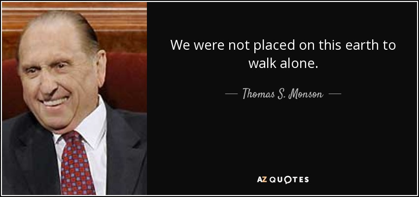 We were not placed on this earth to walk alone. - Thomas S. Monson
