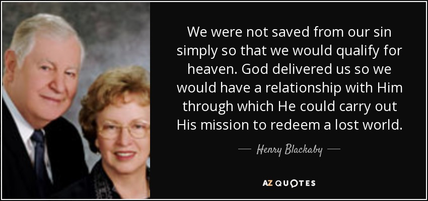 We were not saved from our sin simply so that we would qualify for heaven. God delivered us so we would have a relationship with Him through which He could carry out His mission to redeem a lost world. - Henry Blackaby