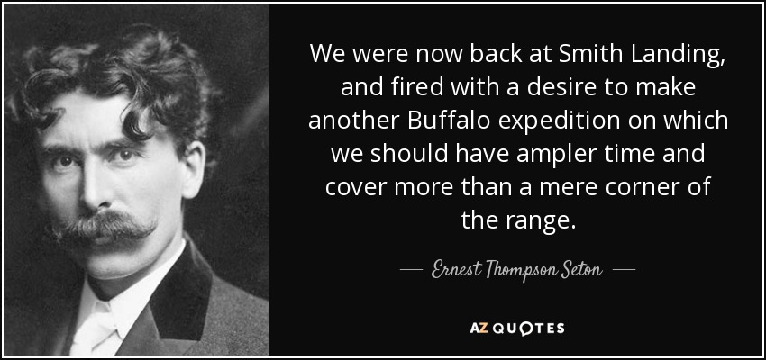 We were now back at Smith Landing, and fired with a desire to make another Buffalo expedition on which we should have ampler time and cover more than a mere corner of the range. - Ernest Thompson Seton