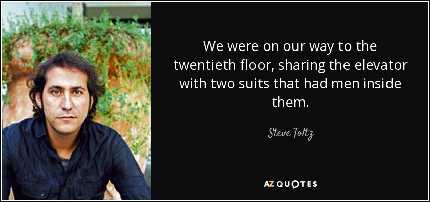 We were on our way to the twentieth floor, sharing the elevator with two suits that had men inside them. - Steve Toltz