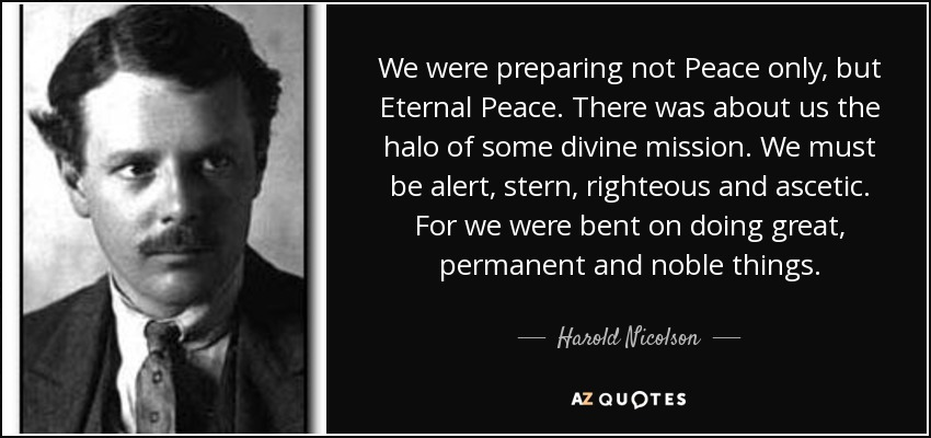We were preparing not Peace only, but Eternal Peace. There was about us the halo of some divine mission. We must be alert, stern, righteous and ascetic. For we were bent on doing great, permanent and noble things. - Harold Nicolson