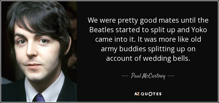 We were pretty good mates until the Beatles started to split up and Yoko came into it. It was more like old army buddies splitting up on account of wedding bells. - Paul McCartney