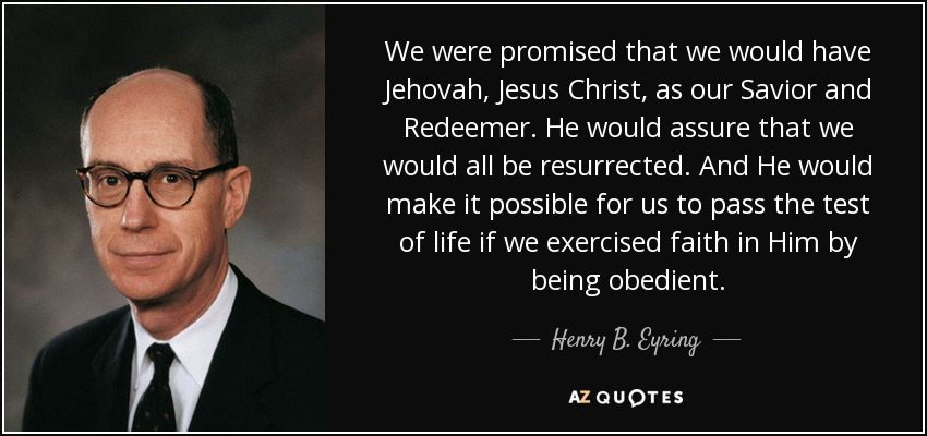 We were promised that we would have Jehovah, Jesus Christ, as our Savior and Redeemer. He would assure that we would all be resurrected. And He would make it possible for us to pass the test of life if we exercised faith in Him by being obedient. - Henry B. Eyring
