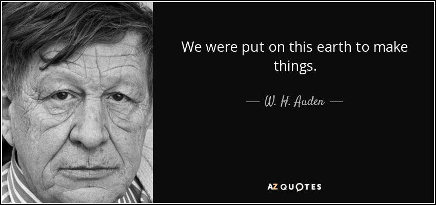 We were put on this earth to make things. - W. H. Auden